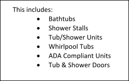 This includes: 	Bathtubs 	Shower Stalls 	Tub/Shower Units 	Whirlpool Tubs 	ADA Compliant Units 	Tub & Shower Doors