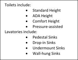 Toilets include: 	Standard Height 	ADA Height 	Comfort Height 	Pressure-assisted Lavatories include: 	Pedestal Sinks 	Drop-in Sinks 	Undermount Sinks 	Wall-hung Sinks