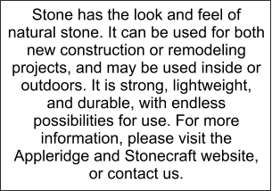 Stone has the look and feel of natural stone. It can be used for both new construction or remodeling projects, and may be used inside or outdoors. It is strong, lightweight, and durable, with endless possibilities for use. For more information, please visit the Appleridge and Stonecraft website,  or contact us.