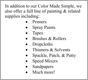 In addition to our Color Made Simple, we also offer a full line of painting & related supplies including: 	Primers 	Spray Paints 	Tapes 	Brushes & Rollers 	Dropcloths 	Thinners & Solvents 	Spackle, Patch, & Putty 	Speed Mixers 	Sandpapers 	Much more!