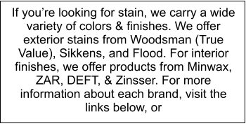 If you're looking for stain, we carry a wide variety of colors & finishes. We offer exterior stains from Woodsman (True Value), Sikkens, and Flood. For interior finishes, we offer products from Minwax, ZAR, DEFT, & Zinsser. For more information about each brand, visit the links below, or