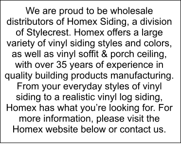 We are proud to be wholesale distributors of Homex Siding, a division of Stylecrest. Homex offers a large variety of vinyl siding styles and colors, as well as vinyl soffit & porch ceiling, with over 35 years of experience in quality building products manufacturing. From your everyday styles of vinyl siding to a realistic vinyl log siding, Homex has what you're looking for. For more information, please visit the Homex website below or contact us.