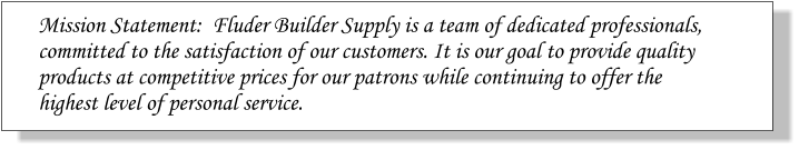 Mission Statement:  Fluder Builder Supply is a team of dedicated professionals, committed to the satisfaction of our customers. It is our goal to provide quality  products at competitive prices for our patrons while continuing to offer the  highest level of personal service.