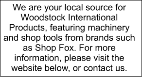We are your local source for Woodstock International Products, featuring machinery and shop tools from brands such as Shop Fox. For more information, please visit the website below, or contact us.