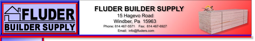 FLUDER BUILDER SUPPLY 15 Hagevo Road Windber, Pa  15963 Phone: 814 467-5571    Fax:  814 467-6927 Email:  info@fluders.com