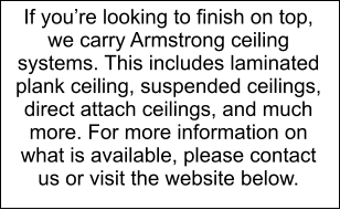 If you're looking to finish on top, we carry Armstrong ceiling systems. This includes laminated plank ceiling, suspended ceilings, direct attach ceilings, and much more. For more information on what is available, please contact us or visit the website below.